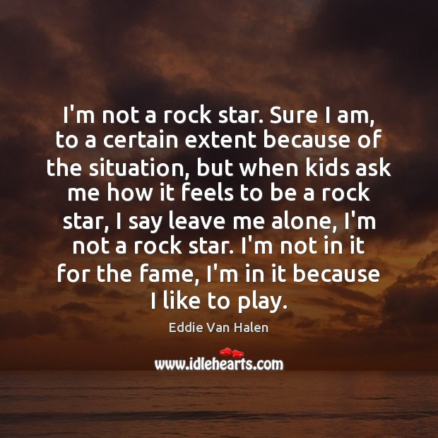 I'm not a rock star. Sure I am, to a certain extent Eddie Van Halen Picture Quote