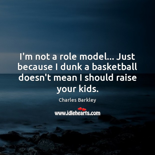 I'm not a role model… Just because I dunk a basketball doesn't Charles Barkley Picture Quote
