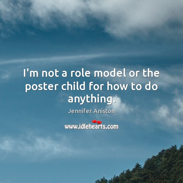 I'm not a role model or the poster child for how to do anything. Image