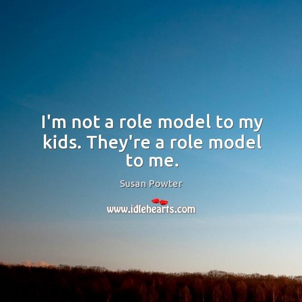 I'm not a role model to my kids. They're a role model to me. Image