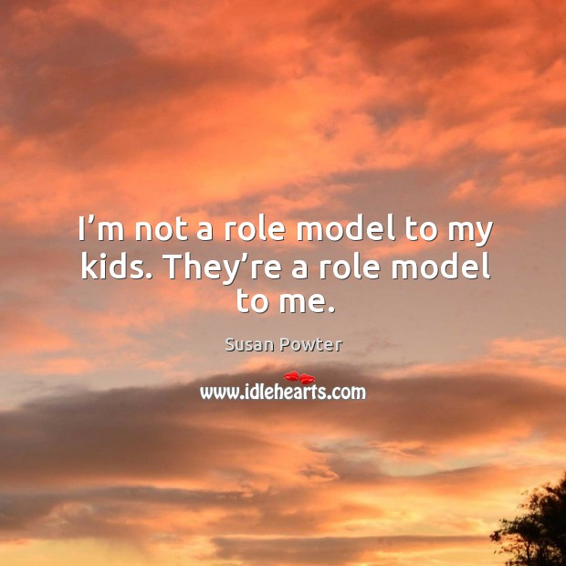 I'm not a role model to my kids. They're a role model to me. Image