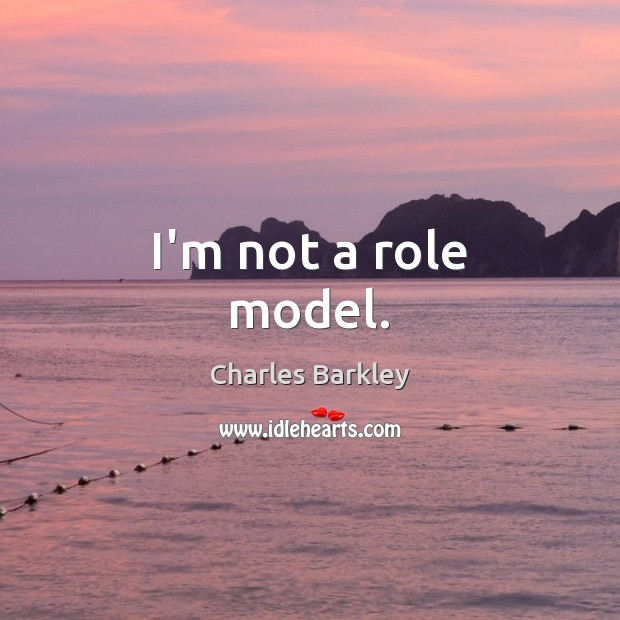 I'm not a role model. Charles Barkley Picture Quote