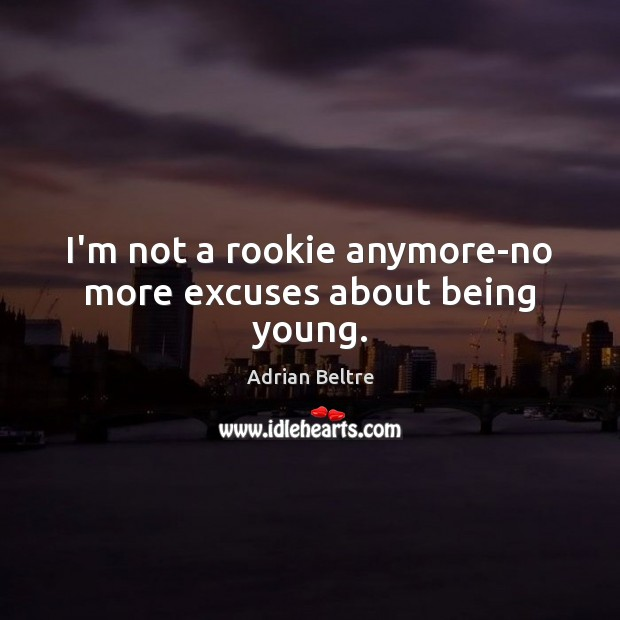 Image, I'm not a rookie anymore-no more excuses about being young.