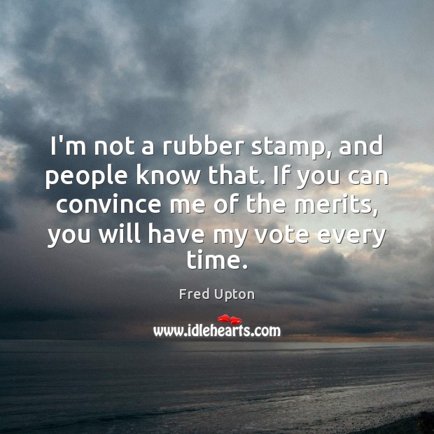 I'm not a rubber stamp, and people know that. If you can Image