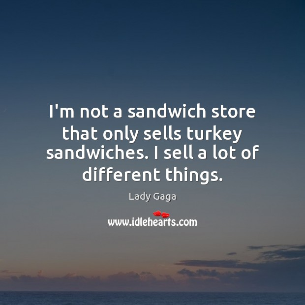 I'm not a sandwich store that only sells turkey sandwiches. I sell Lady Gaga Picture Quote