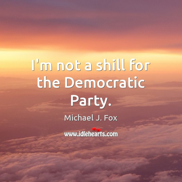 I'm not a shill for the Democratic Party. Michael J. Fox Picture Quote