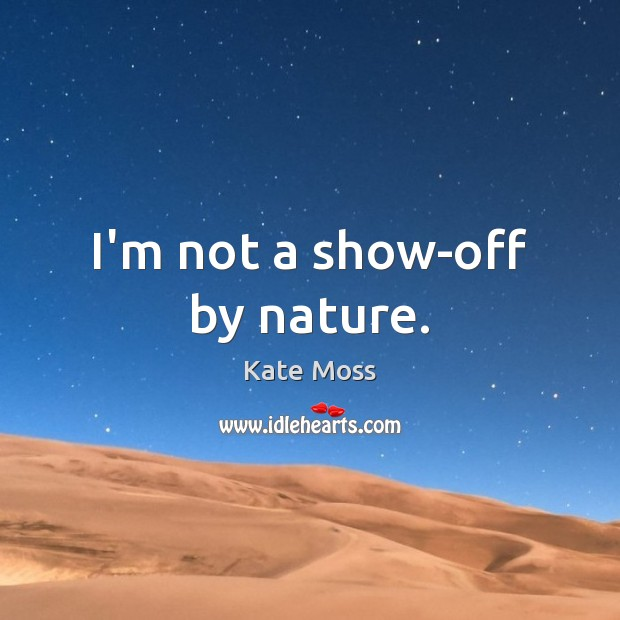 I'm not a show-off by nature. Kate Moss Picture Quote