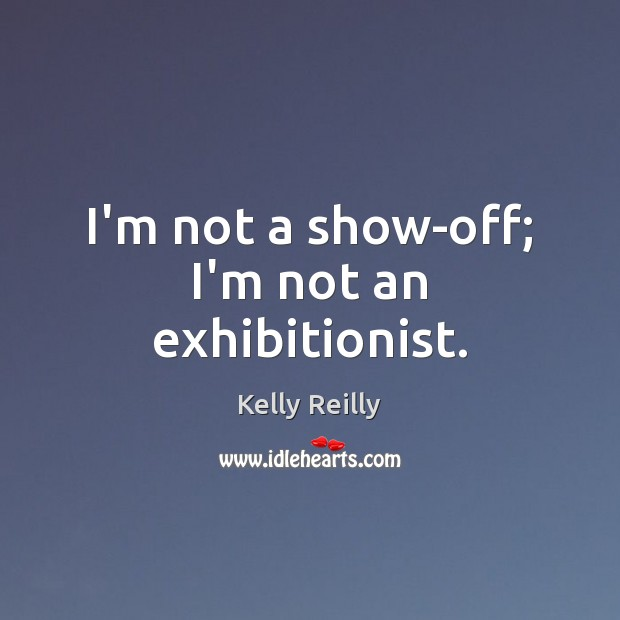 I'm not a show-off; I'm not an exhibitionist. Kelly Reilly Picture Quote