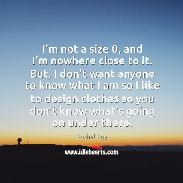 I'm not a size 0, and I'm nowhere close to it. But, I don't want anyone to know what I am so I like to Rachel Roy Picture Quote