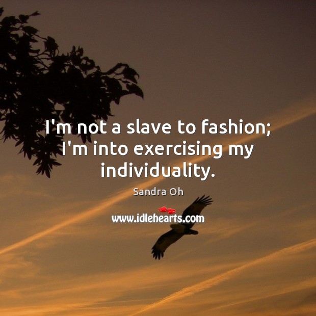 I'm not a slave to fashion; I'm into exercising my individuality. Sandra Oh Picture Quote