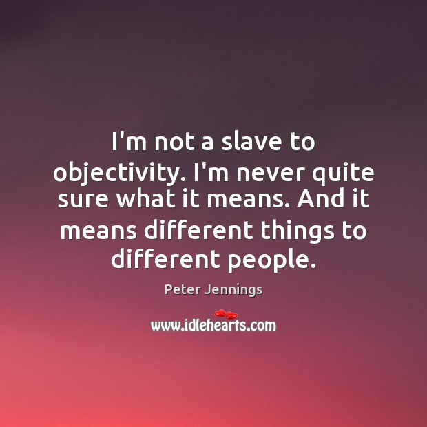 I'm not a slave to objectivity. I'm never quite sure what it Image