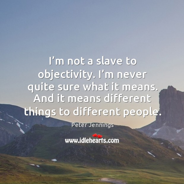 I'm not a slave to objectivity. I'm never quite sure what it means. And it means different things to different people. Image