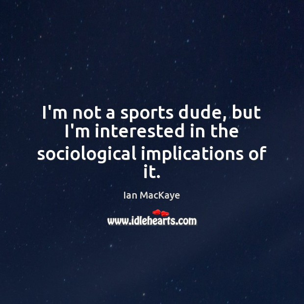 I'm not a sports dude, but I'm interested in the sociological implications of it. Image