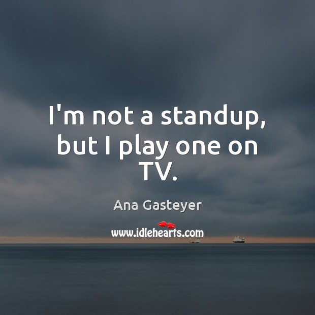 I'm not a standup, but I play one on TV. Image