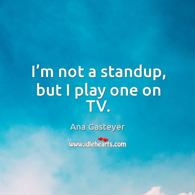 Image, I'm not a standup, but I play one on tv.