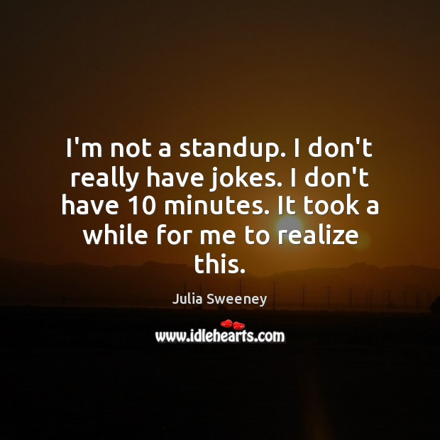 I'm not a standup. I don't really have jokes. I don't have 10 Julia Sweeney Picture Quote