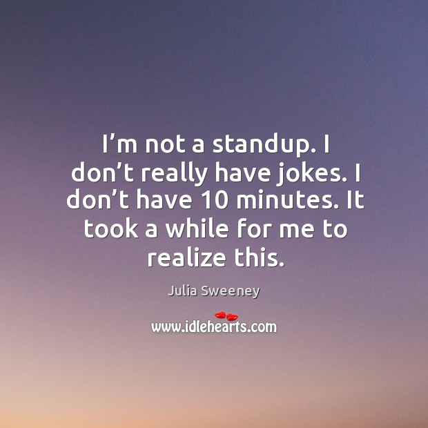 I'm not a standup. I don't really have jokes. I don't have 10 minutes. It took a while for me to realize this. Julia Sweeney Picture Quote