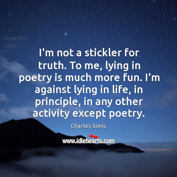 I'm not a stickler for truth. To me, lying in poetry is Charles Simic Picture Quote
