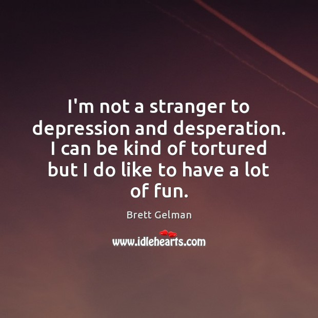 Image, I'm not a stranger to depression and desperation. I can be kind