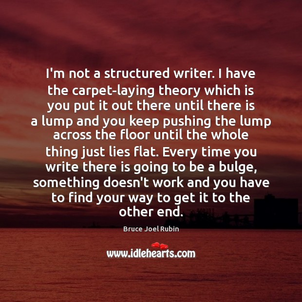 Image, I'm not a structured writer. I have the carpet-laying theory which is