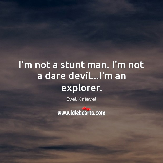 Image, I'm not a stunt man. I'm not a dare devil…I'm an explorer.