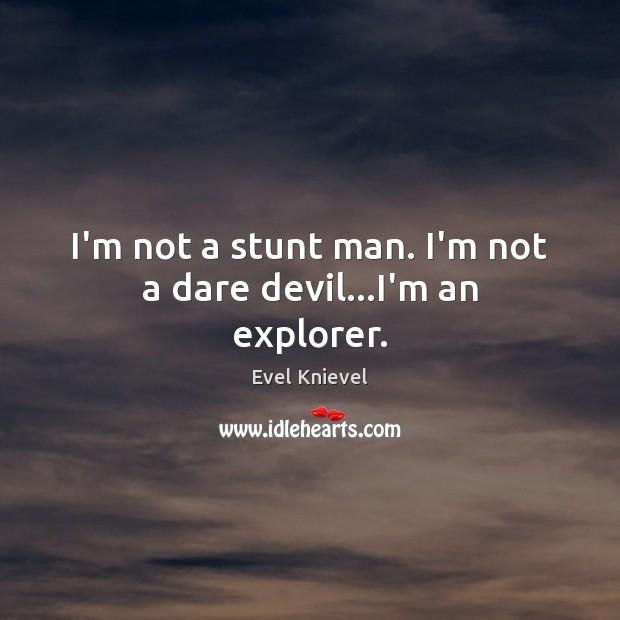 I'm not a stunt man. I'm not a dare devil…I'm an explorer. Image