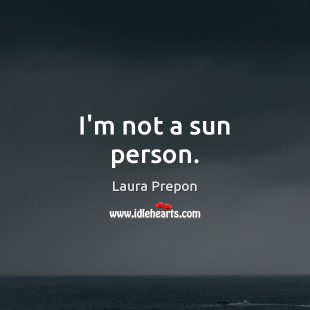I'm not a sun person. Laura Prepon Picture Quote
