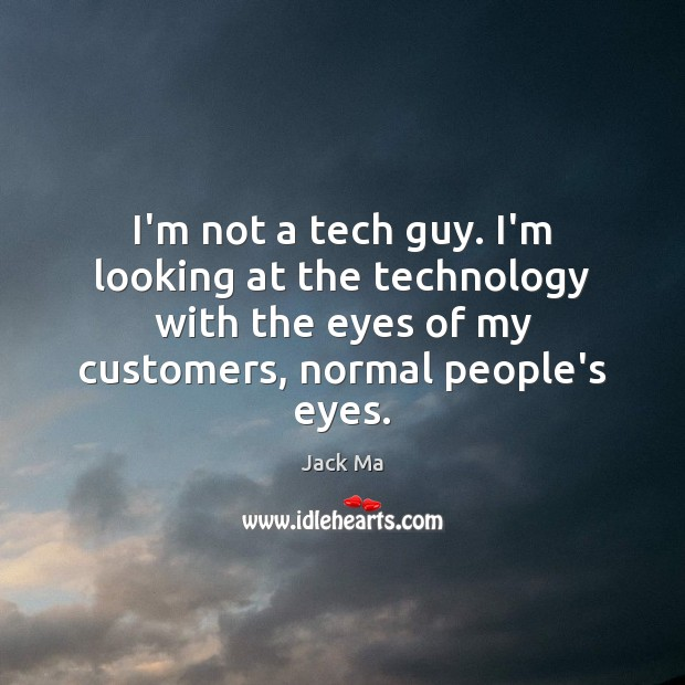 I'm not a tech guy. I'm looking at the technology with the Jack Ma Picture Quote
