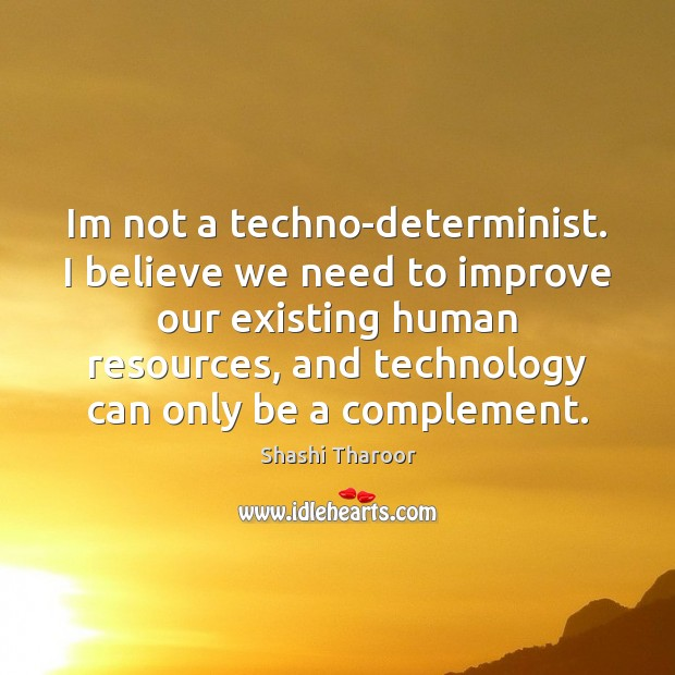 Im not a techno-determinist. I believe we need to improve our existing Shashi Tharoor Picture Quote