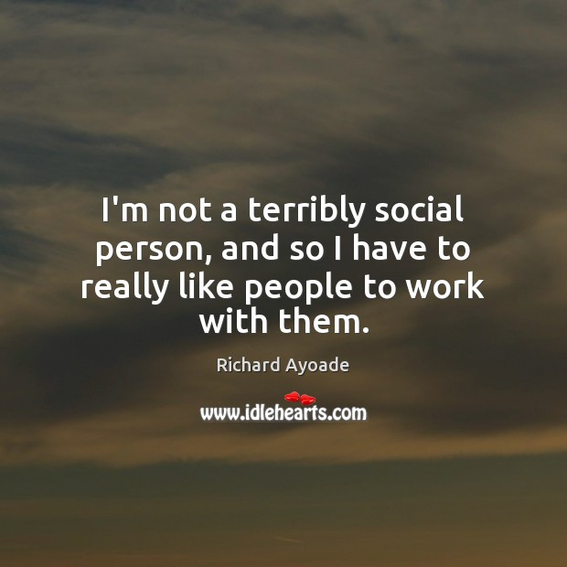I'm not a terribly social person, and so I have to really like people to work with them. Image