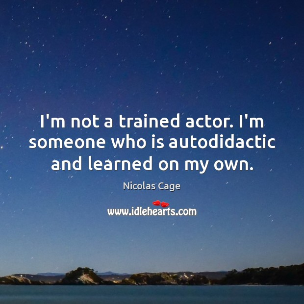Image, I'm not a trained actor. I'm someone who is autodidactic and learned on my own.