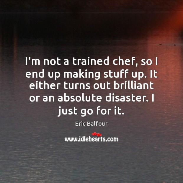 I'm not a trained chef, so I end up making stuff up. Eric Balfour Picture Quote