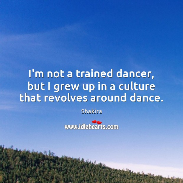 I'm not a trained dancer, but I grew up in a culture that revolves around dance. Shakira Picture Quote