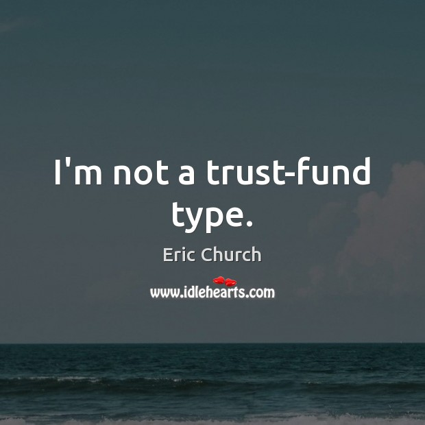 I'm not a trust-fund type. Eric Church Picture Quote