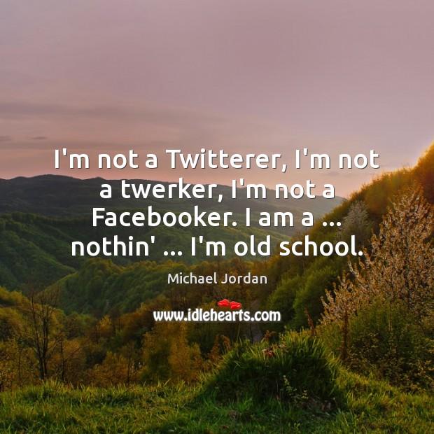 Image, I'm not a Twitterer, I'm not a twerker, I'm not a Facebooker.
