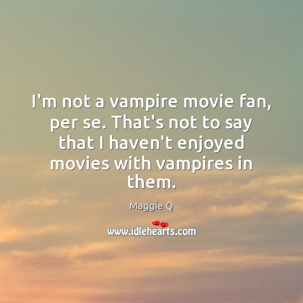 I'm not a vampire movie fan, per se. That's not to say Maggie Q Picture Quote