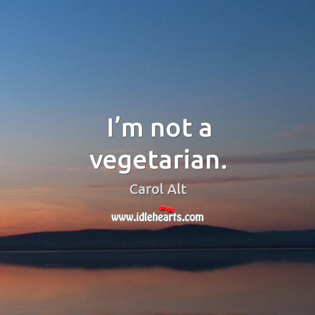 I'm not a vegetarian. Carol Alt Picture Quote