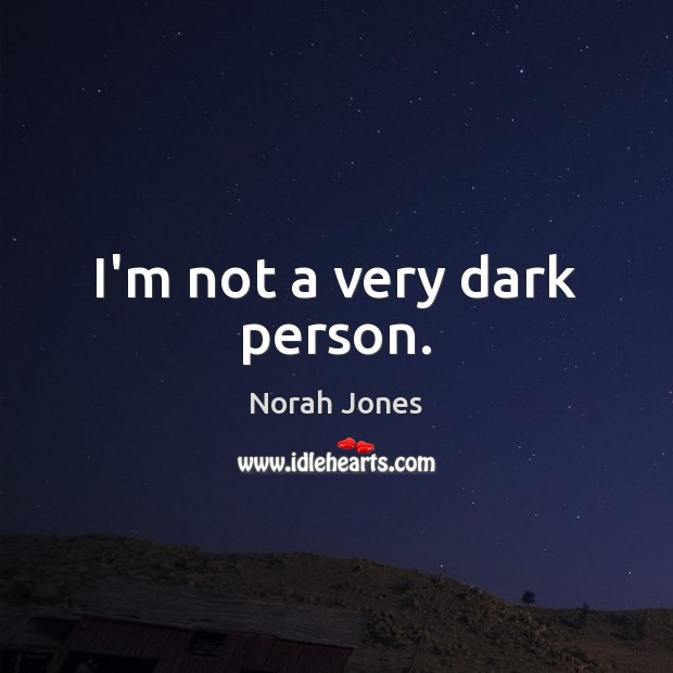 I'm not a very dark person. Norah Jones Picture Quote