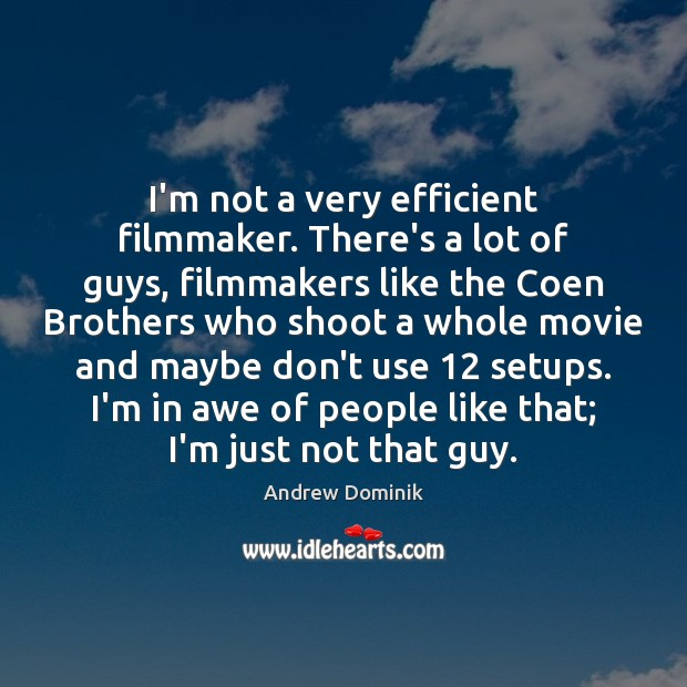 I'm not a very efficient filmmaker. There's a lot of guys, filmmakers Image