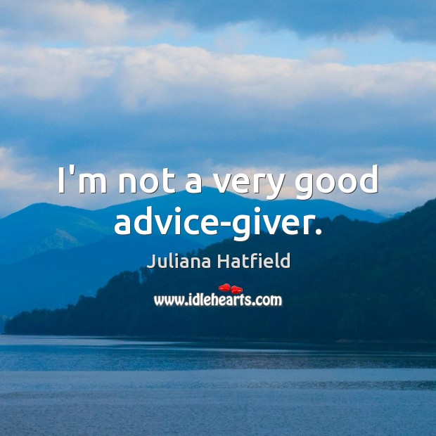 Image, I'm not a very good advice-giver.