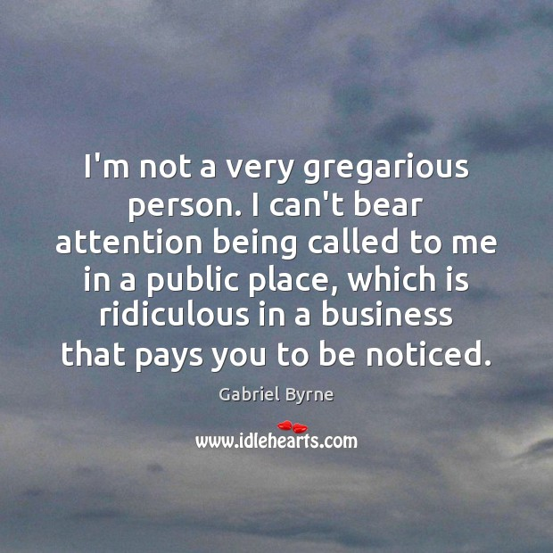 I'm not a very gregarious person. I can't bear attention being called Gabriel Byrne Picture Quote