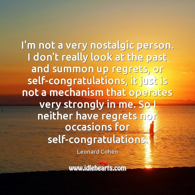 I'm not a very nostalgic person. I don't really look at the Leonard Cohen Picture Quote