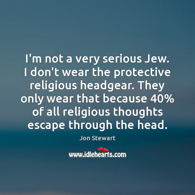 Image, I'm not a very serious Jew. I don't wear the protective religious