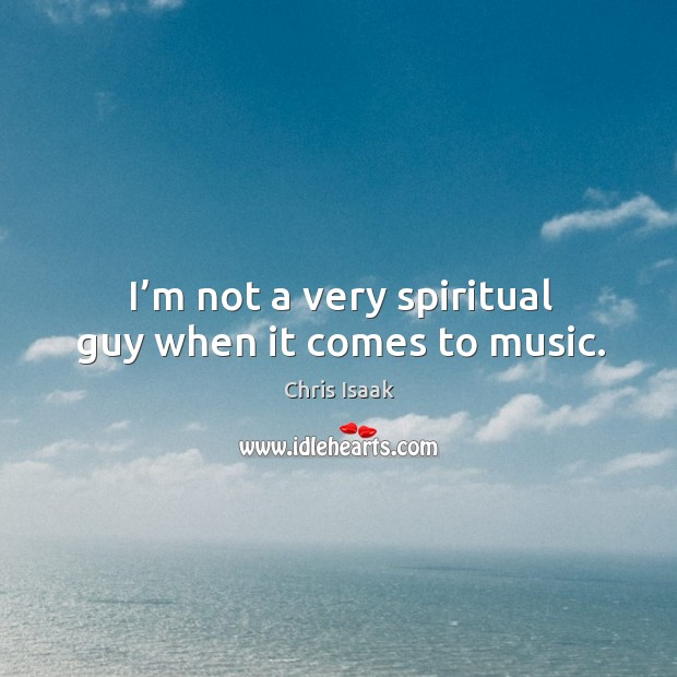 Image, I'm not a very spiritual guy when it comes to music.