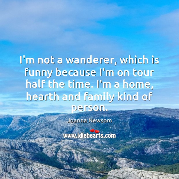 I'm not a wanderer, which is funny because I'm on tour half Joanna Newsom Picture Quote
