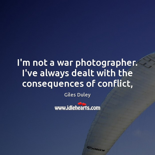 Image, I'm not a war photographer. I've always dealt with the consequences of conflict,