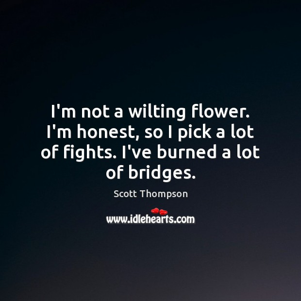 I'm not a wilting flower. I'm honest, so I pick a lot Flowers Quotes Image