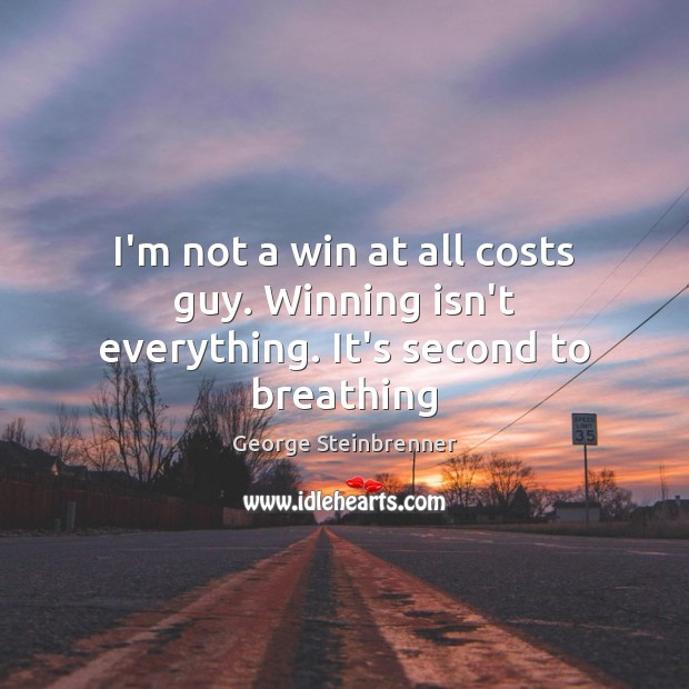 I'm not a win at all costs guy. Winning isn't everything. It's second to breathing George Steinbrenner Picture Quote