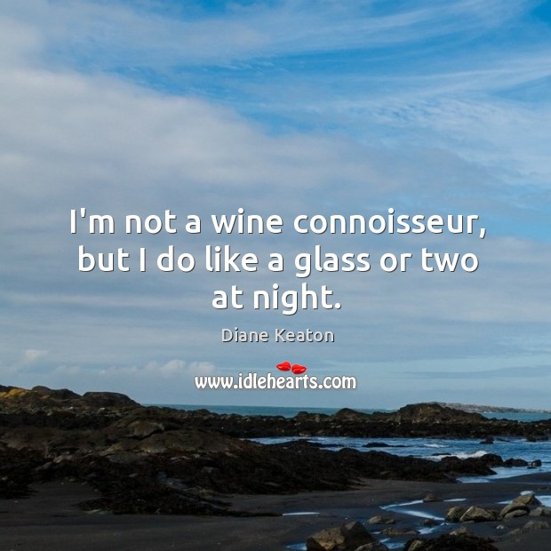 I'm not a wine connoisseur, but I do like a glass or two at night. Diane Keaton Picture Quote