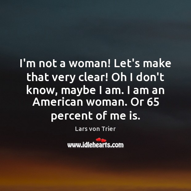 I'm not a woman! Let's make that very clear! Oh I don't Lars von Trier Picture Quote